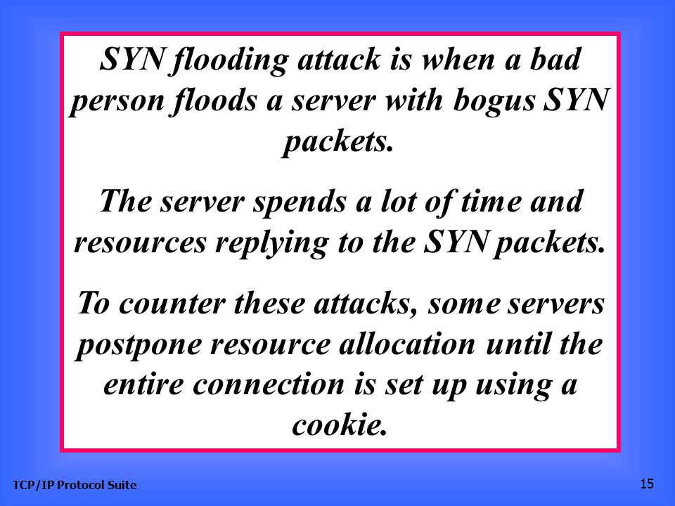 TCP/IP Protocol Suite 15 SYN flooding attack is when a bad person floods a server with bogus SYN packets. The server spends a lot of time and resource