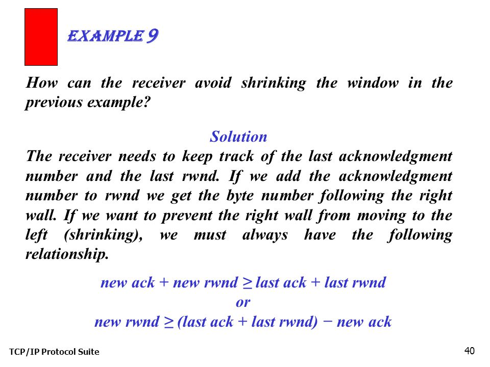 TCP/IP Protocol Suite 40 How can the receiver avoid shrinking the window in the previous example? Example 9 Solution The receiver needs to keep track