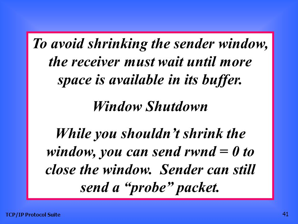 TCP/IP Protocol Suite 41 To avoid shrinking the sender window, the receiver must wait until more space is available in its buffer. Window Shutdown Whi