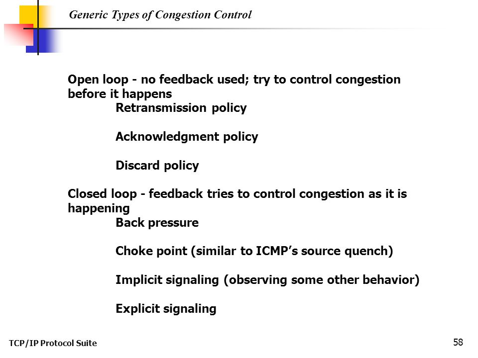 TCP/IP Protocol Suite 58 Generic Types of Congestion Control Open loop - no feedback used; try to control congestion before it happens Retransmission