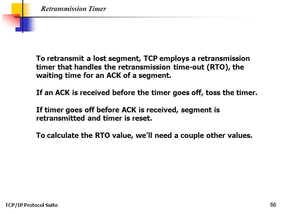 TCP/IP Protocol Suite 66 Retransmission Timer To retransmit a lost segment, TCP employs a retransmission timer that handles the retransmission time-ou
