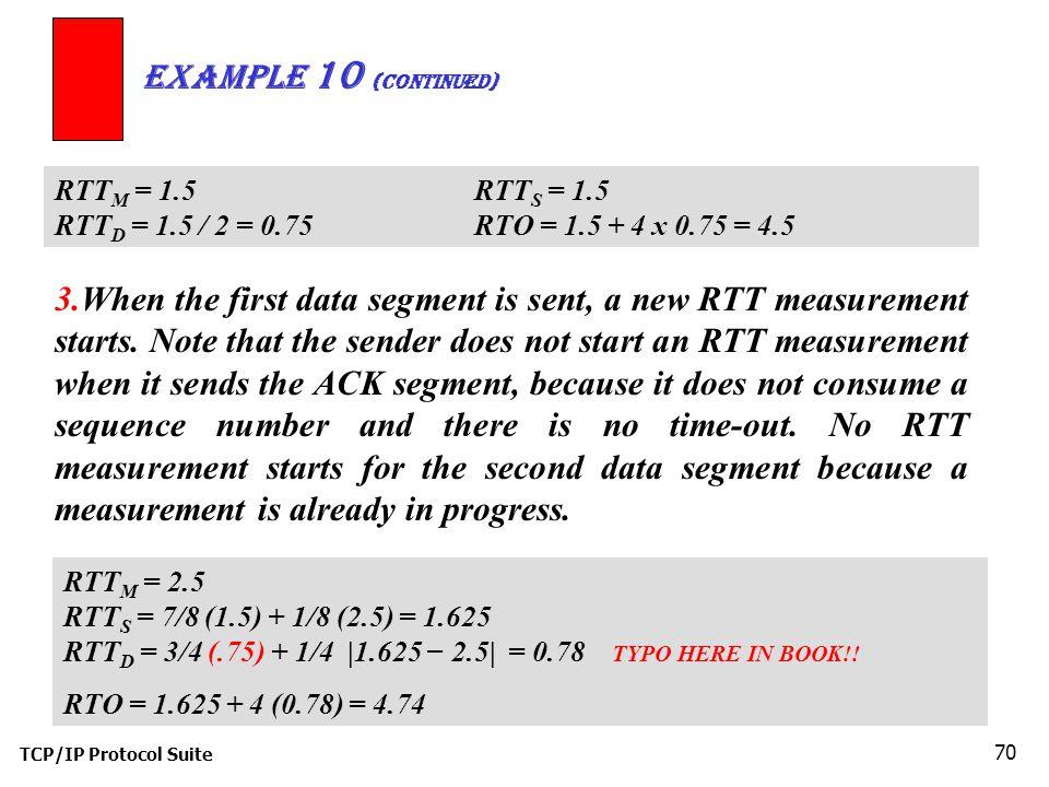 TCP/IP Protocol Suite 70 Example 10 (continued) RTT M = 1.5RTT S = 1.5 RTT D = 1.5 / 2 = 0.75RTO = 1.5 + 4 x 0.75 = 4.5 3.When the first data segment