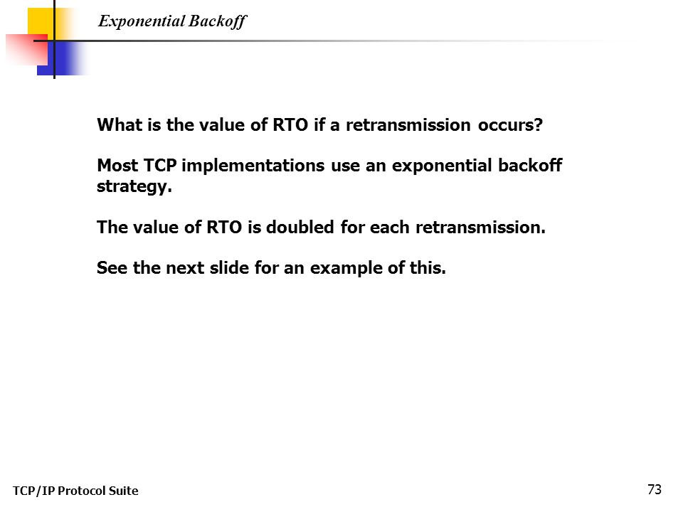TCP/IP Protocol Suite 73 Exponential Backoff What is the value of RTO if a retransmission occurs? Most TCP implementations use an exponential backoff