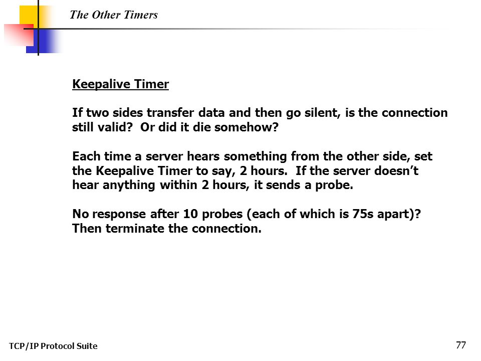 TCP/IP Protocol Suite 77 The Other Timers Keepalive Timer If two sides transfer data and then go silent, is the connection still valid? Or did it die