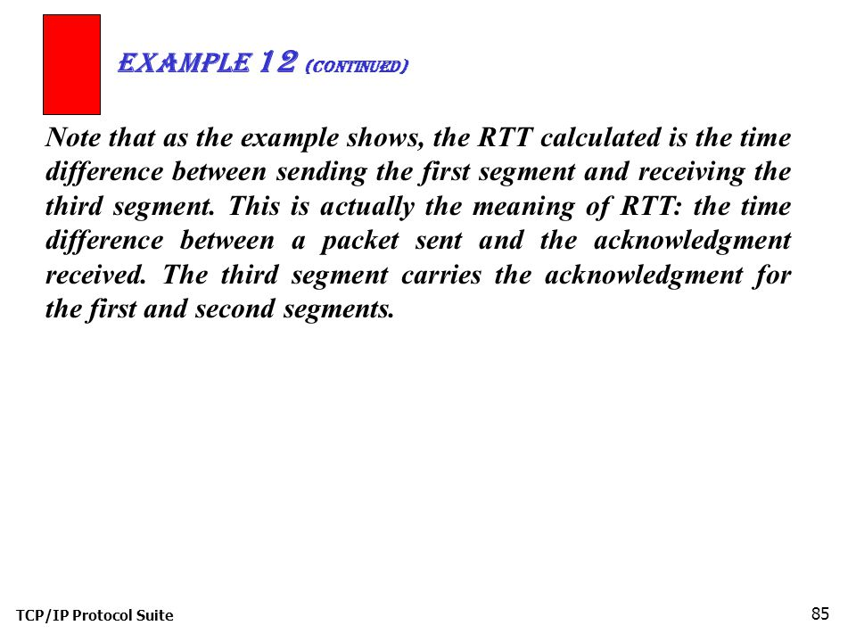 TCP/IP Protocol Suite 85 Note that as the example shows, the RTT calculated is the time difference between sending the first segment and receiving the