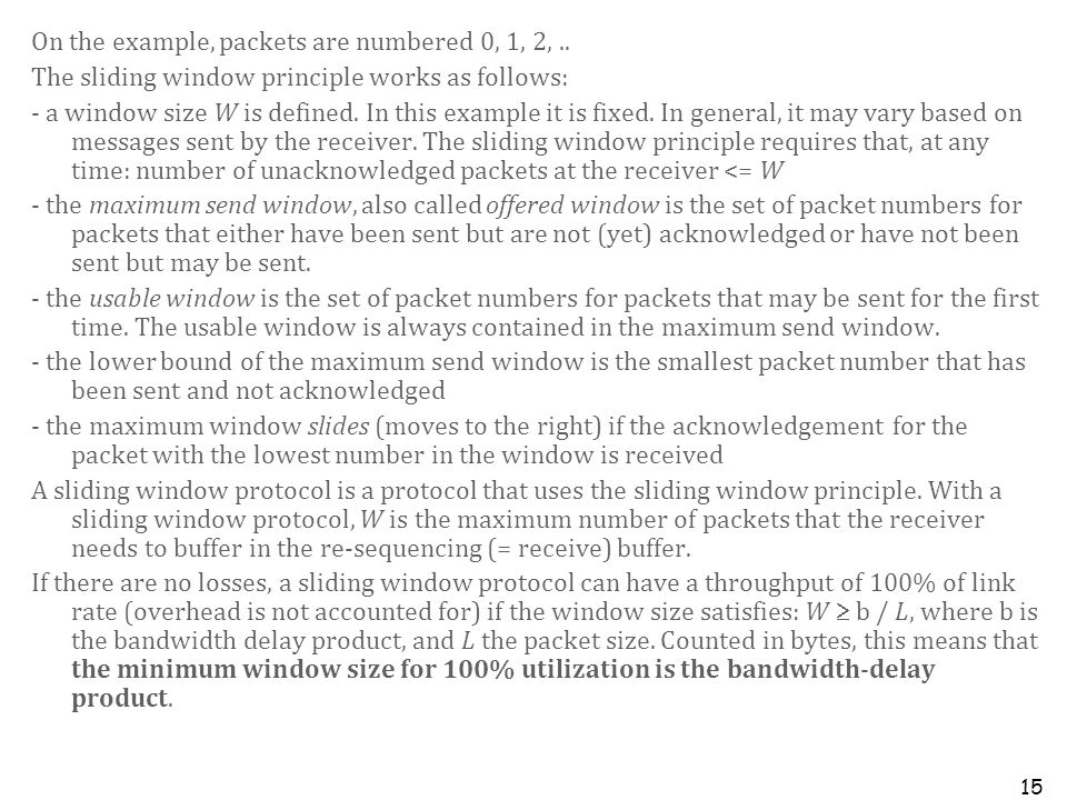 15 On the example, packets are numbered 0, 1, 2,.. The sliding window principle works as follows: - a window size W is defined. In this example it is