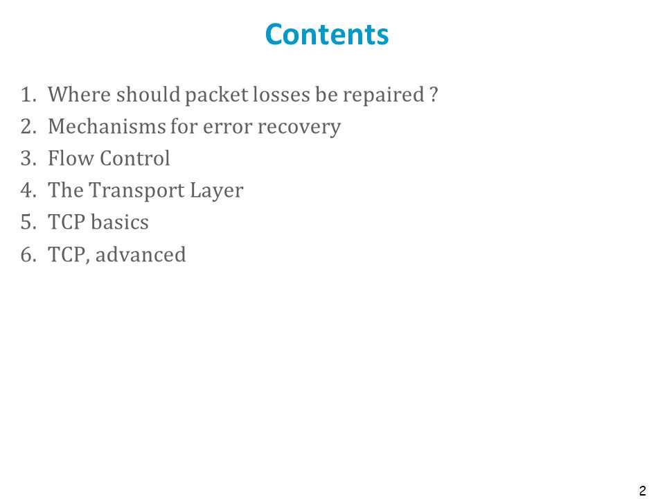 2 Contents 1.Where should packet losses be repaired ? 2.Mechanisms for error recovery 3.Flow Control 4.The Transport Layer 5.TCP basics 6.TCP, advance