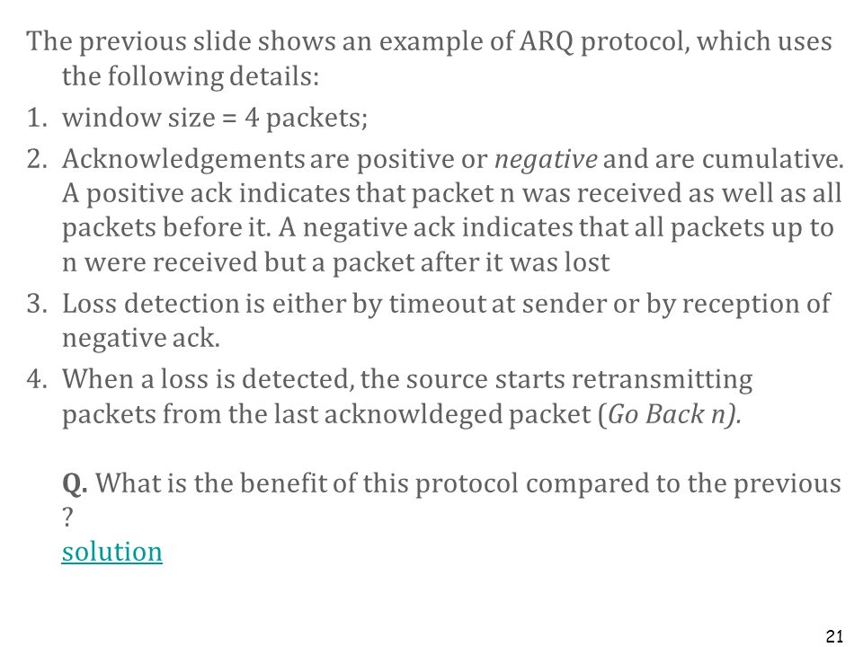 21 The previous slide shows an example of ARQ protocol, which uses the following details: 1.window size = 4 packets; 2.Acknowledgements are positive o
