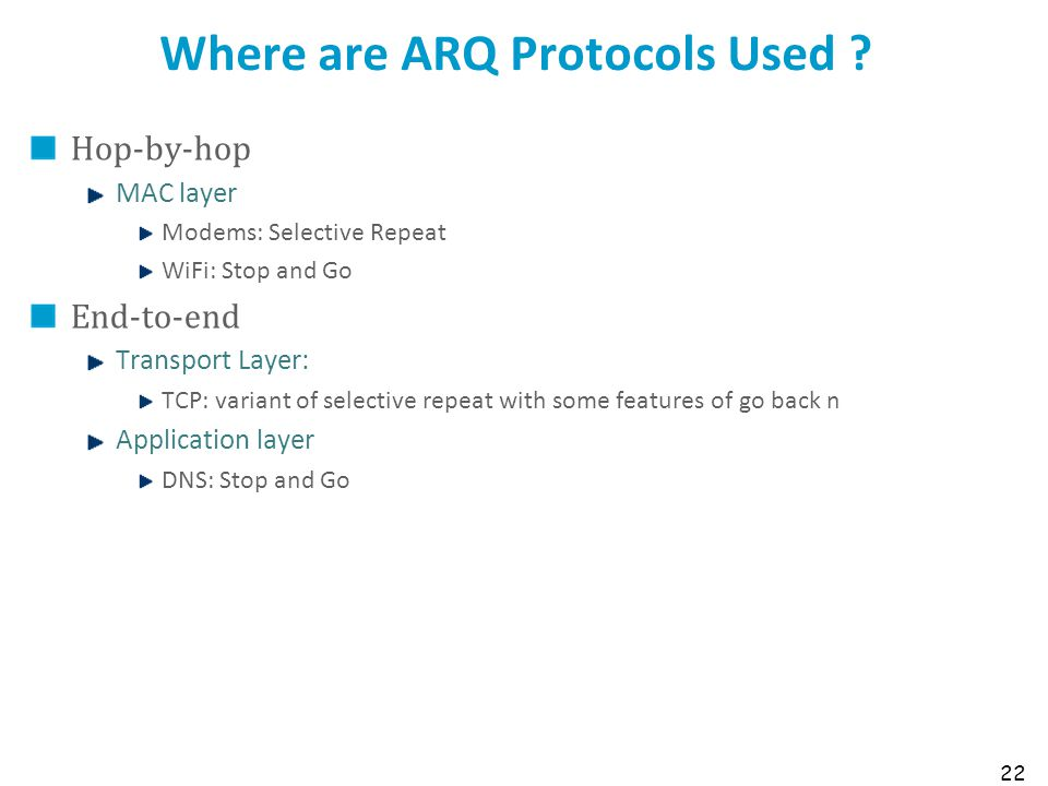 22 Where are ARQ Protocols Used ? Hop-by-hop MAC layer Modems: Selective Repeat WiFi: Stop and Go End-to-end Transport Layer: TCP: variant of selectiv