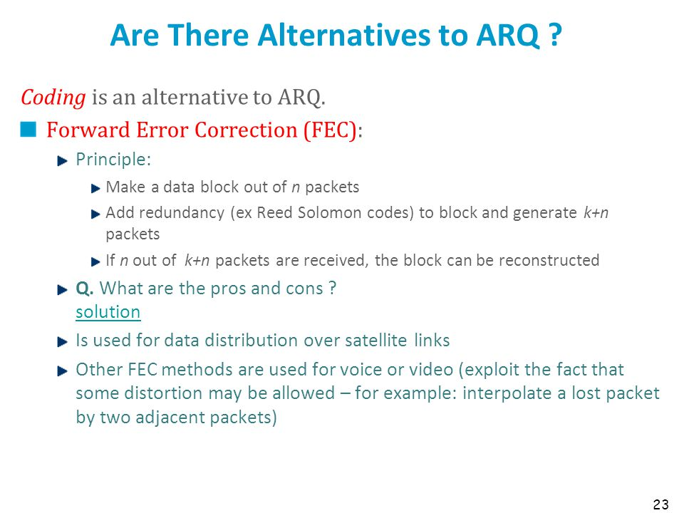 23 Are There Alternatives to ARQ ? Coding is an alternative to ARQ. Forward Error Correction (FEC): Principle: Make a data block out of n packets Add