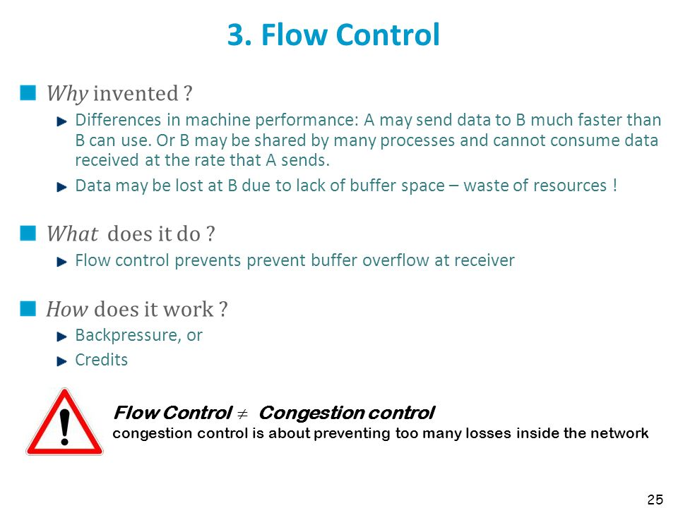 25 3. Flow Control Why invented ? Differences in machine performance: A may send data to B much faster than B can use. Or B may be shared by many proc
