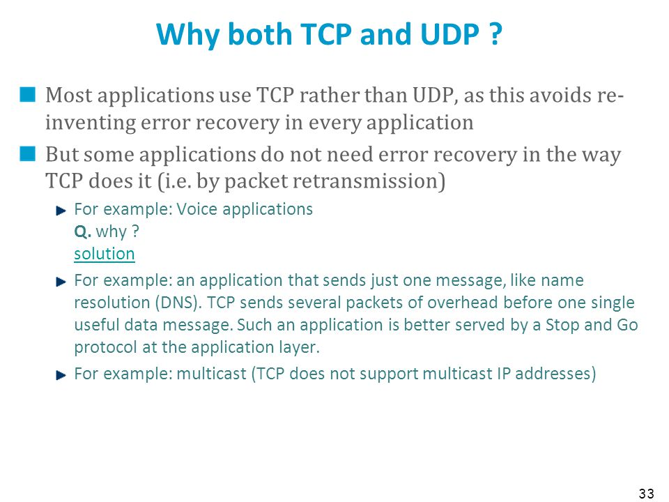 33 Why both TCP and UDP ? Most applications use TCP rather than UDP, as this avoids re- inventing error recovery in every application But some applica