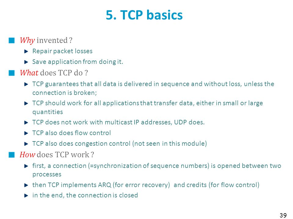39 5. TCP basics Why invented ? Repair packet losses Save application from doing it. What does TCP do ? TCP guarantees that all data is delivered in s
