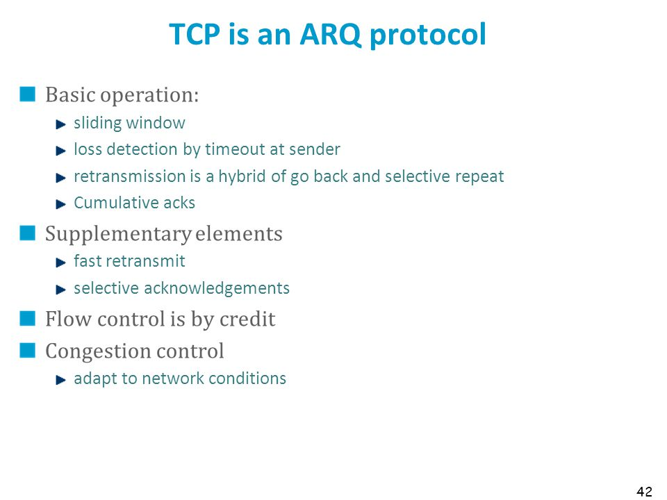 42 TCP is an ARQ protocol Basic operation: sliding window loss detection by timeout at sender retransmission is a hybrid of go back and selective repe
