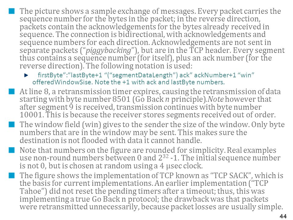 44 The picture shows a sample exchange of messages. Every packet carries the sequence number for the bytes in the packet; in the reverse direction, pa