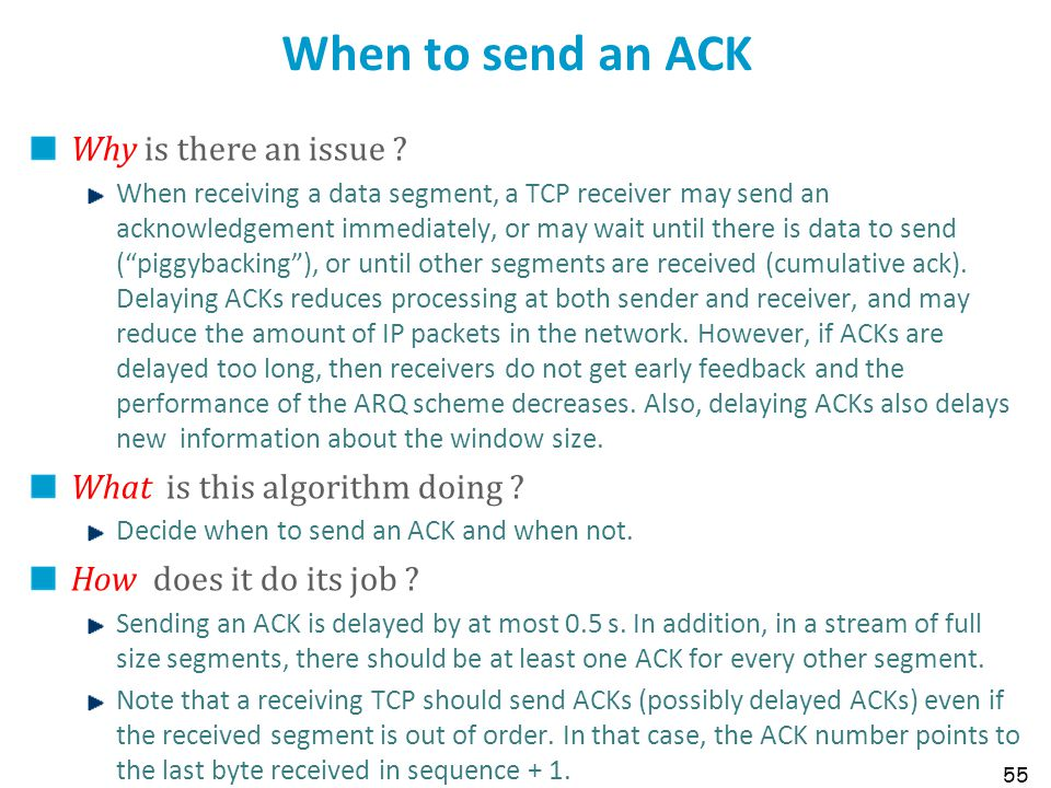 55 When to send an ACK Why is there an issue ? When receiving a data segment, a TCP receiver may send an acknowledgement immediately, or may wait unti