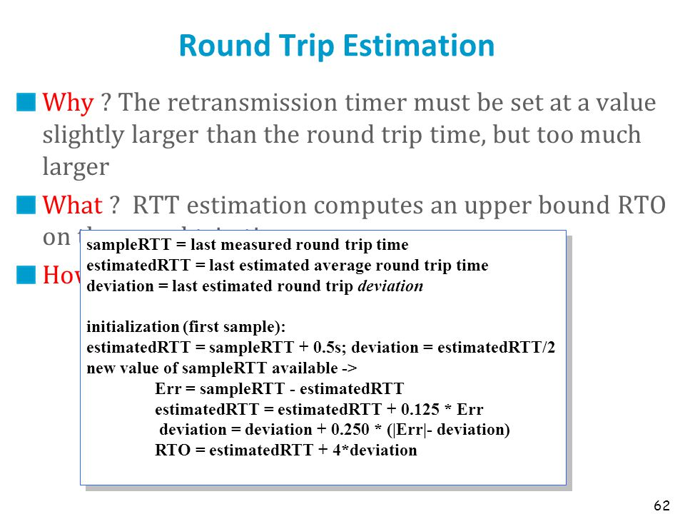 62 Round Trip Estimation Why ? The retransmission timer must be set at a value slightly larger than the round trip time, but too much larger What ? RT