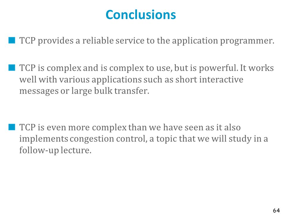 64 Conclusions TCP provides a reliable service to the application programmer. TCP is complex and is complex to use, but is powerful. It works well wit