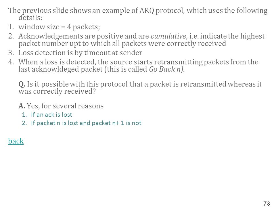 73 The previous slide shows an example of ARQ protocol, which uses the following details: 1.window size = 4 packets; 2.Acknowledgements are positive a