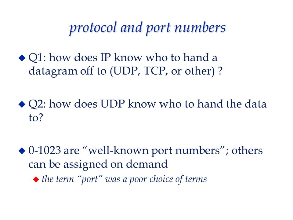 protocol and port numbers  Q1: how does IP know who to hand a datagram off to (UDP, TCP, or other) .
