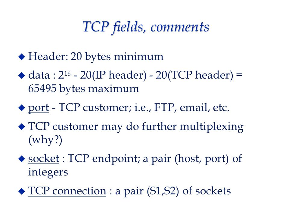 TCP fields, comments  Header: 20 bytes minimum  data : 2 16 - 20(IP header) - 20(TCP header) = 65495 bytes maximum  port - TCP customer; i.e., FTP, email, etc.