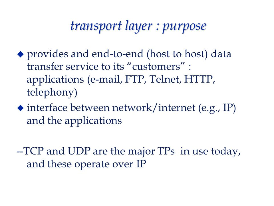 transport layer : purpose  provides and end-to-end (host to host) data transfer service to its customers : applications (e-mail, FTP, Telnet, HTTP, telephony)  interface between network/internet (e.g., IP) and the applications --TCP and UDP are the major TPs in use today, and these operate over IP