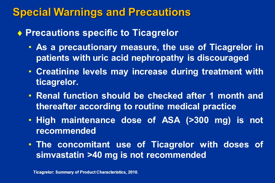 Special Warnings and Precautions  Precautions specific to Ticagrelor As a precautionary measure, the use of Ticagrelor in patients with uric acid nep