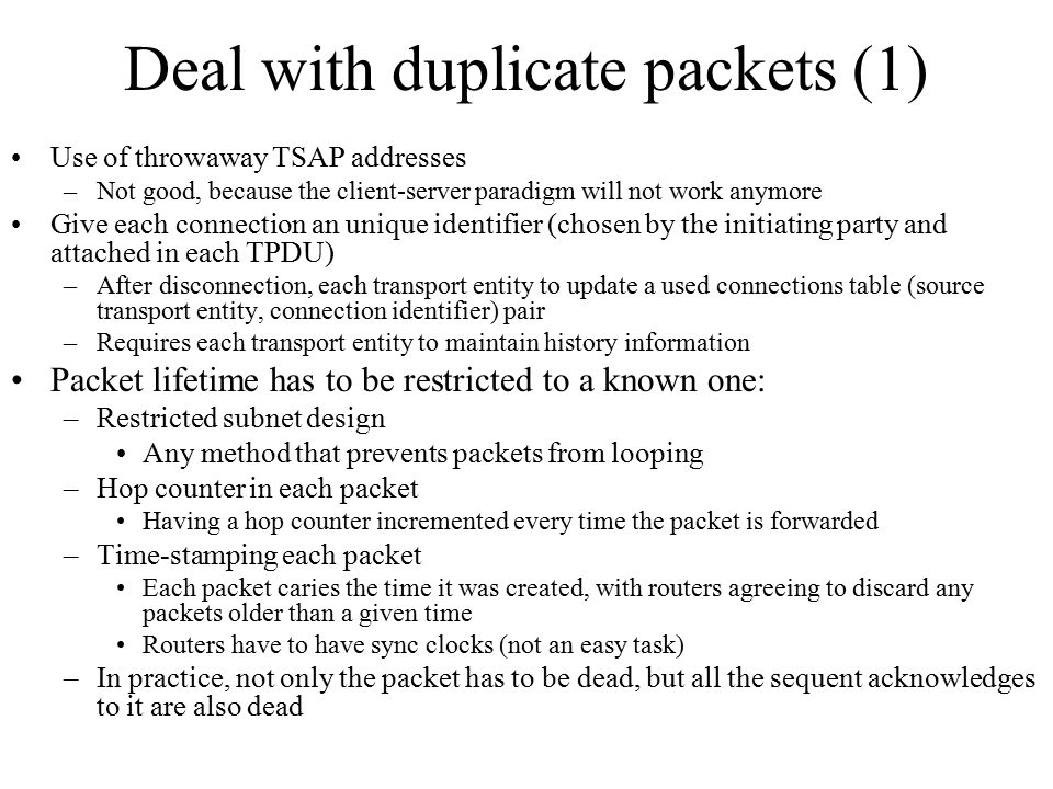 Deal with duplicate packets (1) Use of throwaway TSAP addresses –Not good, because the client-server paradigm will not work anymore Give each connecti