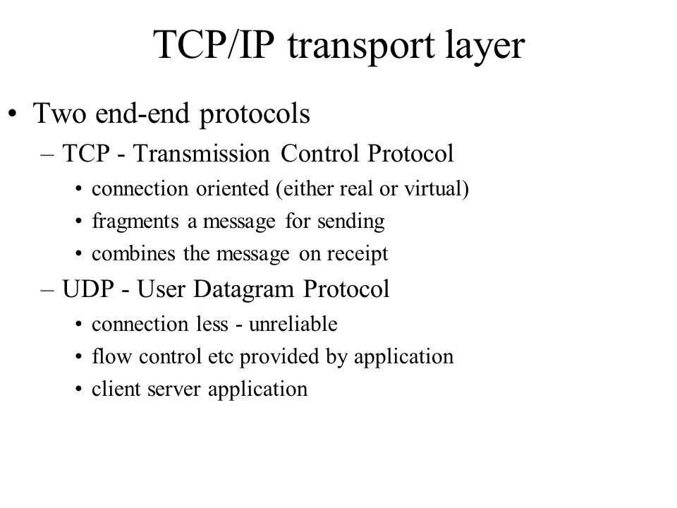 TCP/IP transport layer Two end-end protocols –TCP - Transmission Control Protocol connection oriented (either real or virtual) fragments a message for