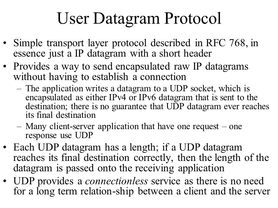 User Datagram Protocol Simple transport layer protocol described in RFC 768, in essence just a IP datagram with a short header Provides a way to send