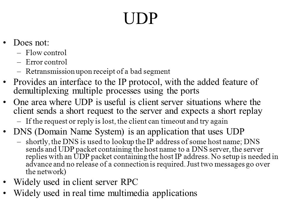 UDP Does not: –Flow control –Error control –Retransmission upon receipt of a bad segment Provides an interface to the IP protocol, with the added feat