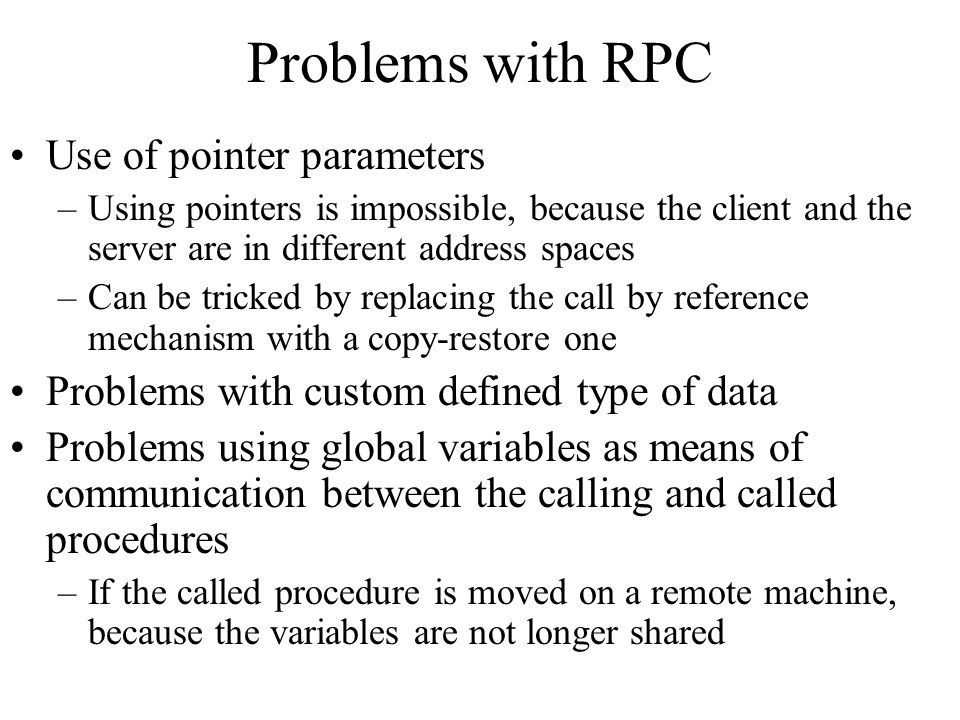 Problems with RPC Use of pointer parameters –Using pointers is impossible, because the client and the server are in different address spaces –Can be t