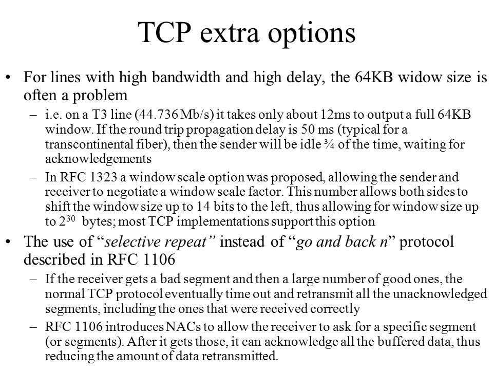 TCP extra options For lines with high bandwidth and high delay, the 64KB widow size is often a problem –i.e. on a T3 line (44.736 Mb/s) it takes only