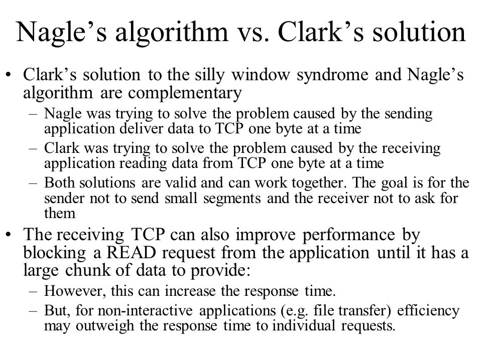 Nagle's algorithm vs. Clark's solution Clark's solution to the silly window syndrome and Nagle's algorithm are complementary –Nagle was trying to solv