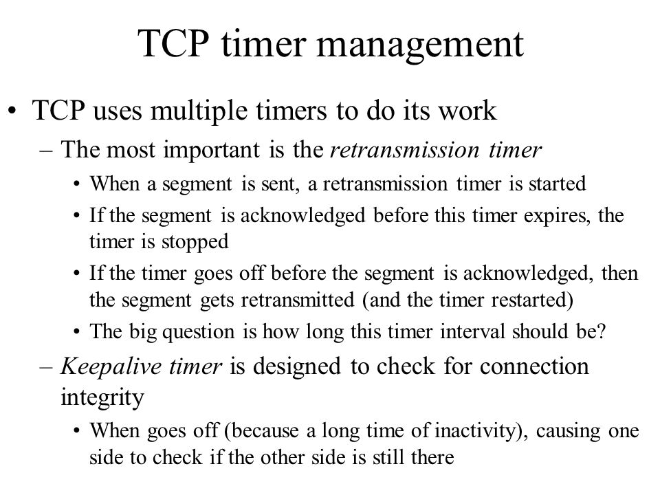 TCP timer management TCP uses multiple timers to do its work –The most important is the retransmission timer When a segment is sent, a retransmission
