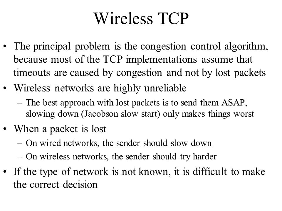 Wireless TCP The principal problem is the congestion control algorithm, because most of the TCP implementations assume that timeouts are caused by con