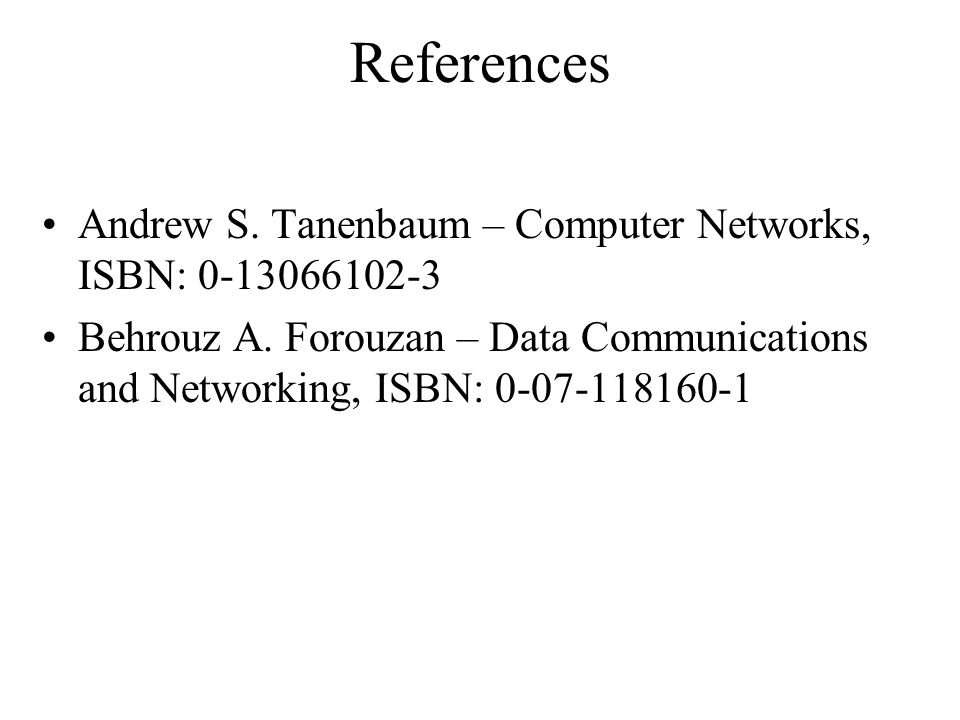 References Andrew S. Tanenbaum – Computer Networks, ISBN: 0-13066102-3 Behrouz A. Forouzan – Data Communications and Networking, ISBN: 0-07-118160-1