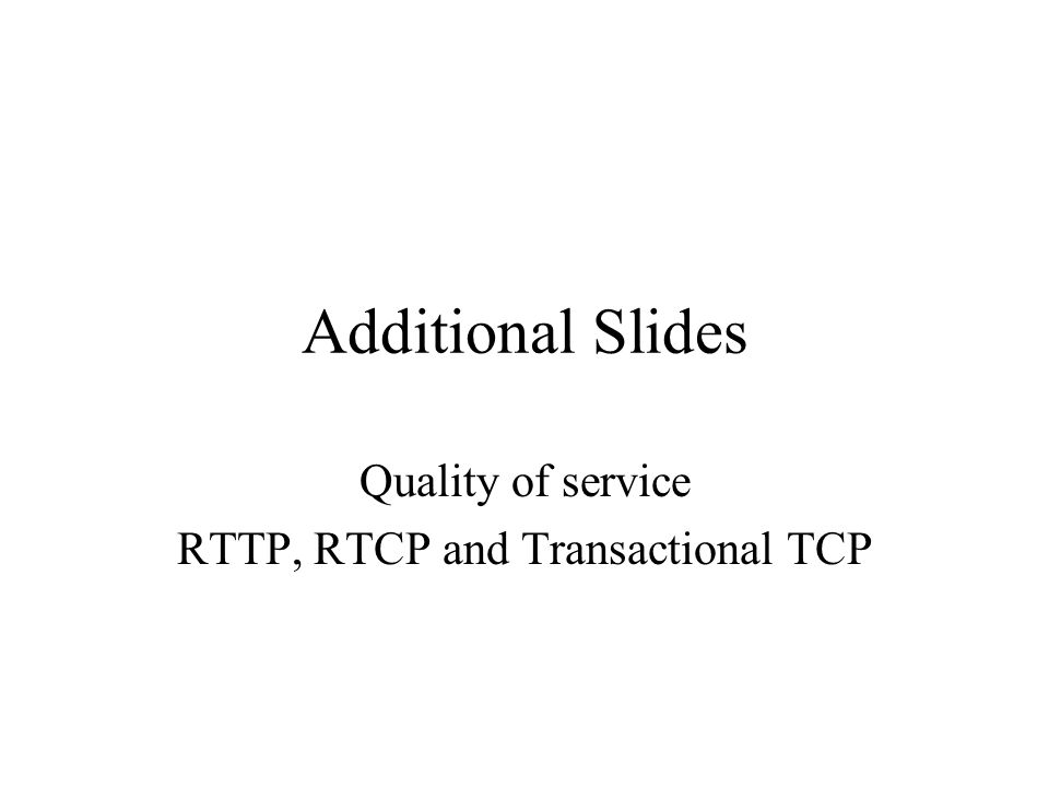 Additional Slides Quality of service RTTP, RTCP and Transactional TCP