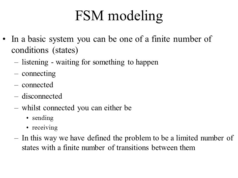 FSM modeling In a basic system you can be one of a finite number of conditions (states) –listening - waiting for something to happen –connecting –conn
