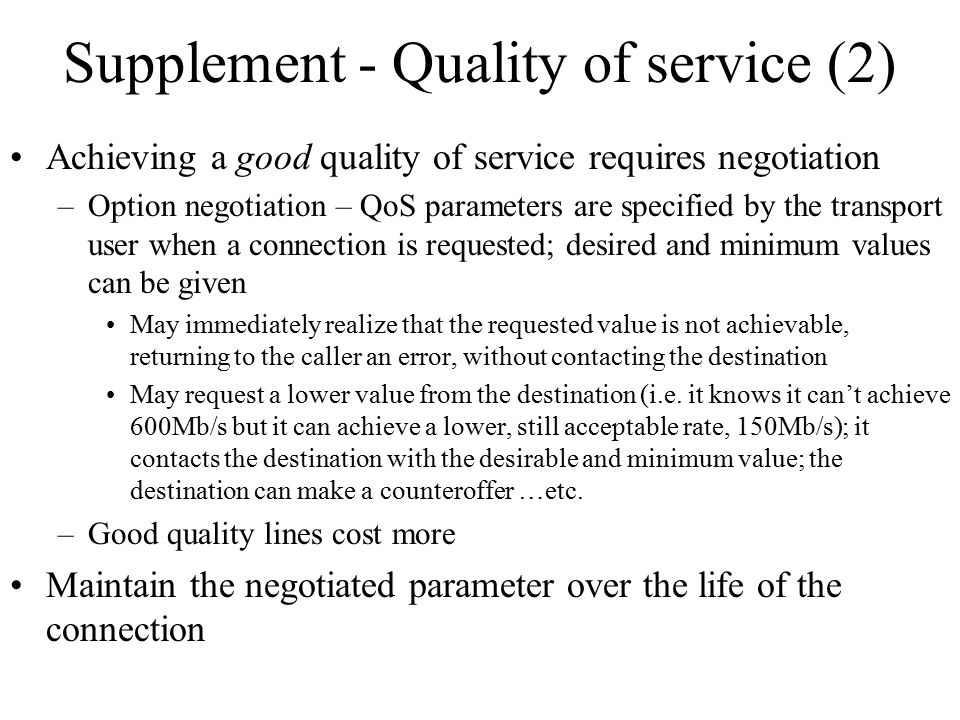 Supplement - Quality of service (2) Achieving a good quality of service requires negotiation –Option negotiation – QoS parameters are specified by the