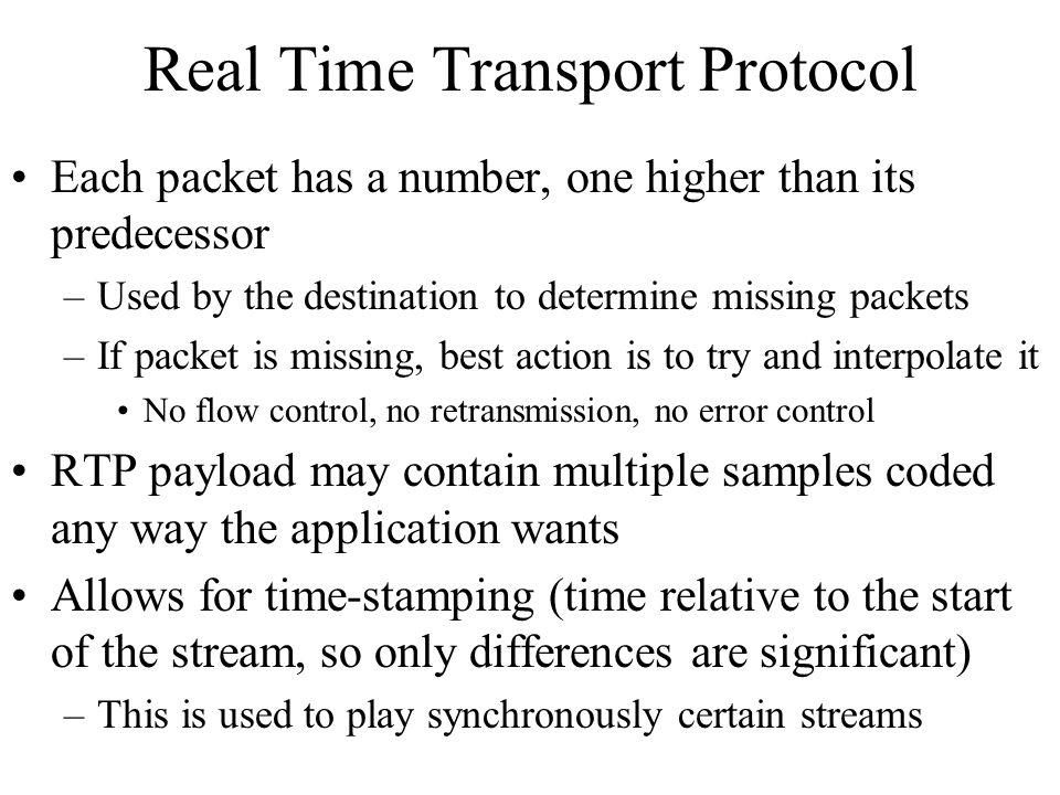 Real Time Transport Protocol Each packet has a number, one higher than its predecessor –Used by the destination to determine missing packets –If packe