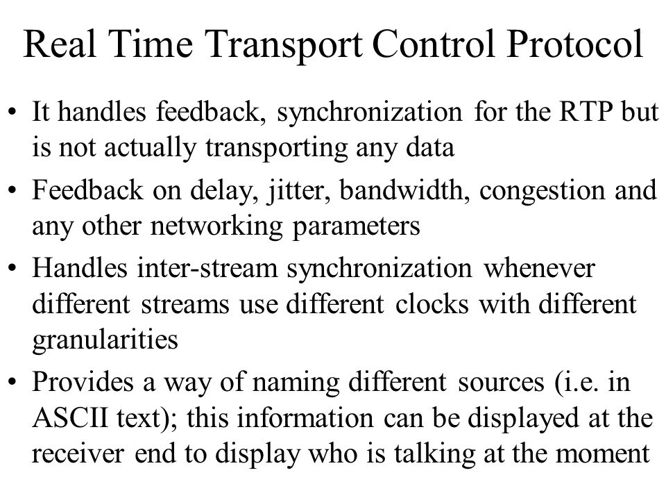 Real Time Transport Control Protocol It handles feedback, synchronization for the RTP but is not actually transporting any data Feedback on delay, jit