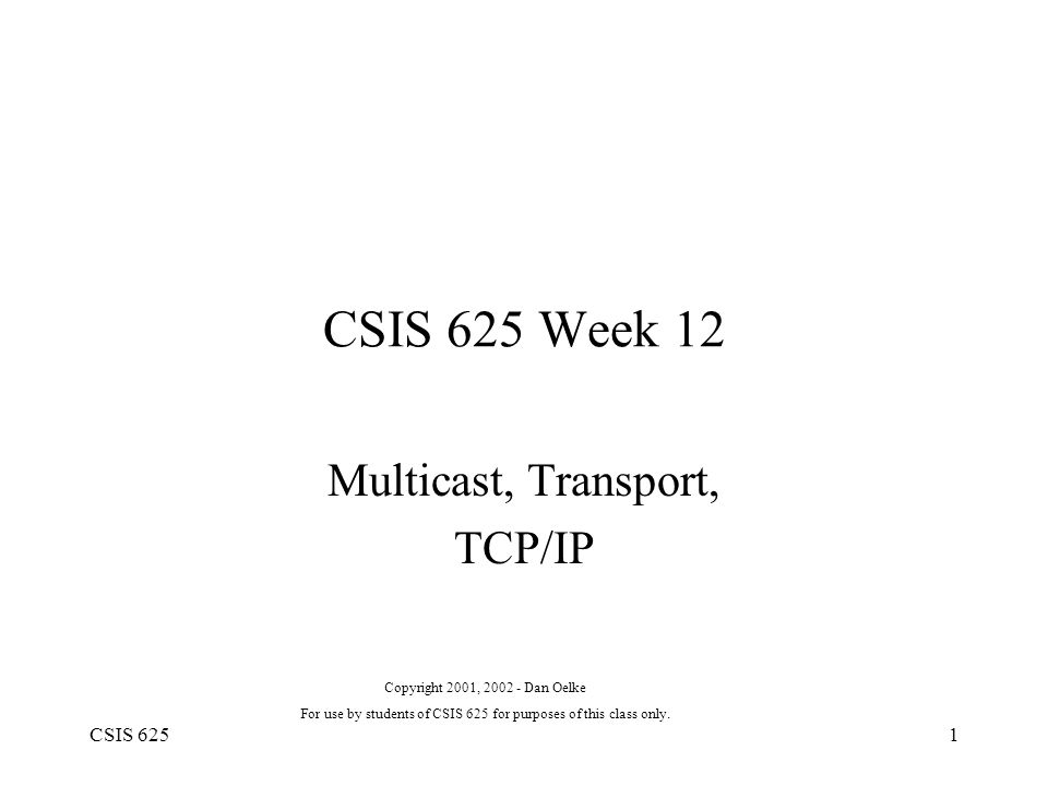 CSIS 6251 CSIS 625 Week 12 Multicast, Transport, TCP/IP Copyright 2001, 2002 - Dan Oelke For use by students of CSIS 625 for purposes of this class only.