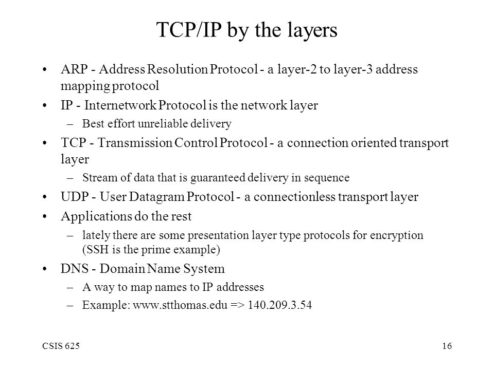 CSIS 62516 TCP/IP by the layers ARP - Address Resolution Protocol - a layer-2 to layer-3 address mapping protocol IP - Internetwork Protocol is the network layer –Best effort unreliable delivery TCP - Transmission Control Protocol - a connection oriented transport layer –Stream of data that is guaranteed delivery in sequence UDP - User Datagram Protocol - a connectionless transport layer Applications do the rest –lately there are some presentation layer type protocols for encryption (SSH is the prime example) DNS - Domain Name System –A way to map names to IP addresses –Example: www.stthomas.edu => 140.209.3.54