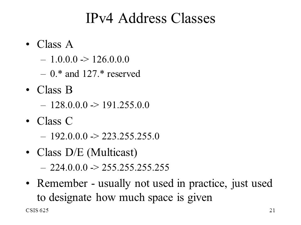 CSIS 62521 IPv4 Address Classes Class A –1.0.0.0 -> 126.0.0.0 –0.* and 127.* reserved Class B –128.0.0.0 -> 191.255.0.0 Class C –192.0.0.0 -> 223.255.255.0 Class D/E (Multicast) –224.0.0.0 -> 255.255.255.255 Remember - usually not used in practice, just used to designate how much space is given