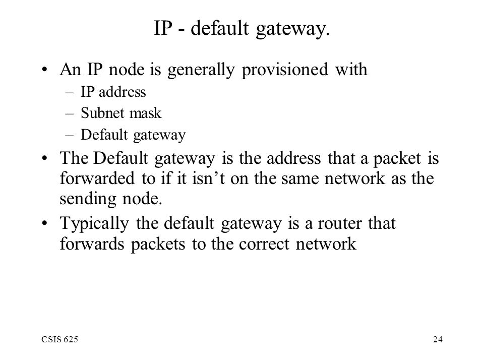 CSIS 62524 IP - default gateway. An IP node is generally provisioned with –IP address –Subnet mask –Default gateway The Default gateway is the address