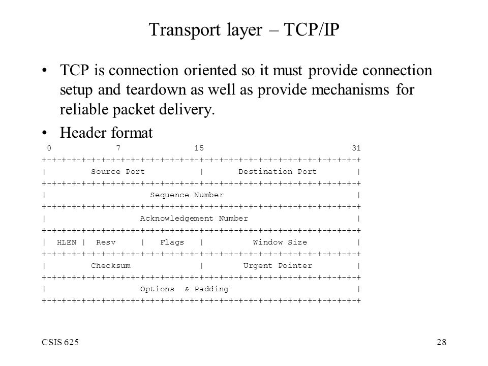 CSIS 62528 Transport layer – TCP/IP TCP is connection oriented so it must provide connection setup and teardown as well as provide mechanisms for reliable packet delivery.
