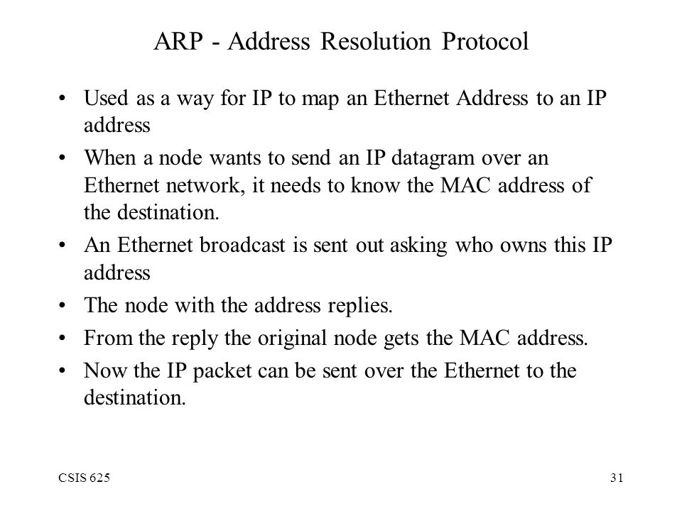 CSIS 62531 ARP - Address Resolution Protocol Used as a way for IP to map an Ethernet Address to an IP address When a node wants to send an IP datagram over an Ethernet network, it needs to know the MAC address of the destination.