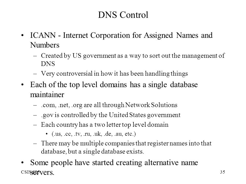 CSIS 62535 DNS Control ICANN - Internet Corporation for Assigned Names and Numbers –Created by US government as a way to sort out the management of DNS –Very controversial in how it has been handling things Each of the top level domains has a single database maintainer –.com,.net,.org are all through Network Solutions –.gov is controlled by the United States government –Each country has a two letter top level domain (.us,.cc,.tv,.ru,.uk,.de,.au, etc.) –There may be multiple companies that register names into that database, but a single database exists.