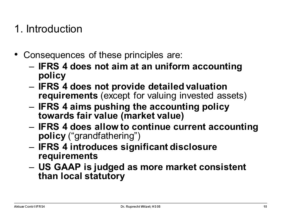 Aktuar Contr I IFRS410 Dr. Ruprecht Witzel; HS 08 1. Introduction Consequences of these principles are: –IFRS 4 does not aim at an uniform accounting